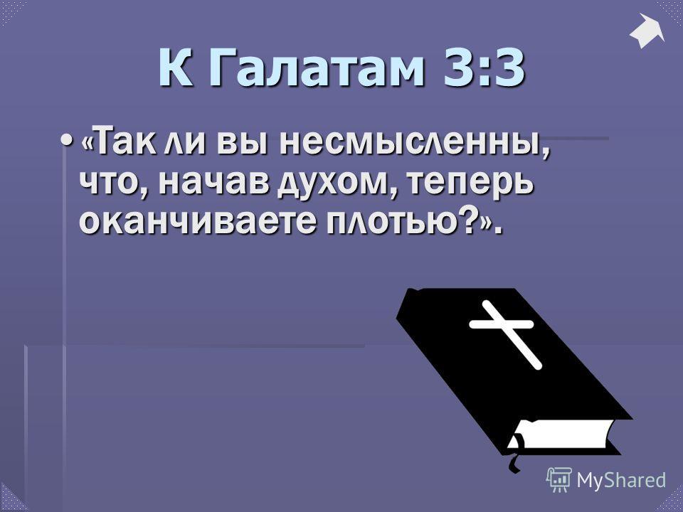 К Галатам 3:3 «Так ли вы несмысленны, что, начав духом, теперь оканчиваете плотью?».«Так ли вы несмысленны, что, начав духом, теперь оканчиваете плотью?».