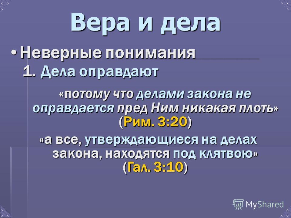 Вера и дела Неверные пониманияНеверные понимания «потому что делами закона не оправдается пред Ним никакая плоть» (Рим. 3:20) «а все, утверждающиеся на делах закона, находятся под клятвою» (Гал. 3:10) 1. Дела оправдают