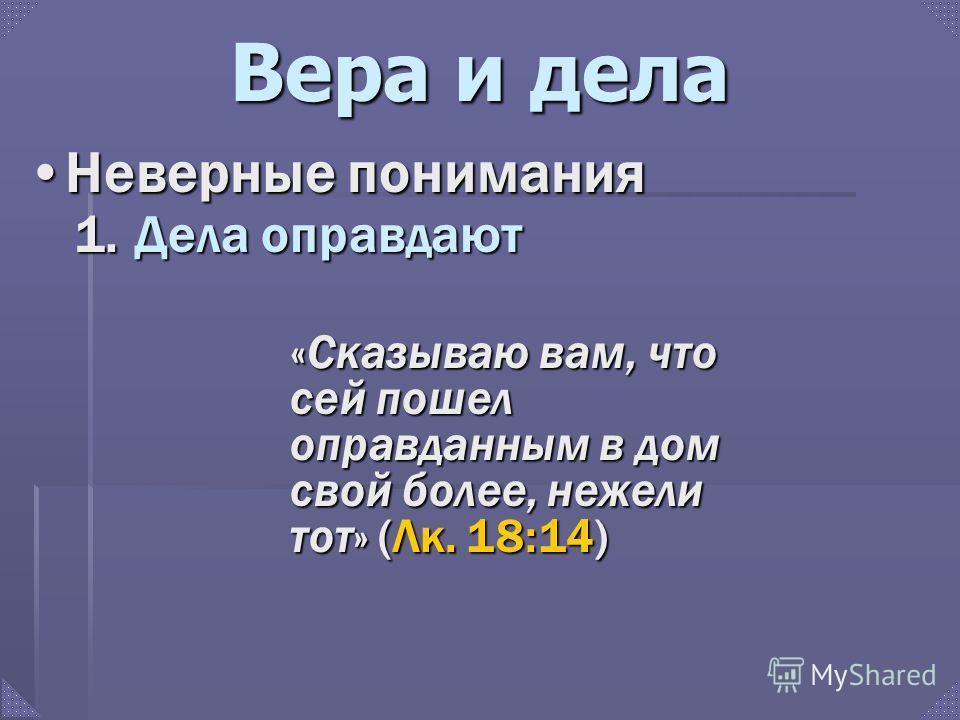 Вера и дела Неверные пониманияНеверные понимания «Сказываю вам, что сей пошел оправданным в дом свой более, нежели тот» (Лк. 18:14) 1. Дела оправдают