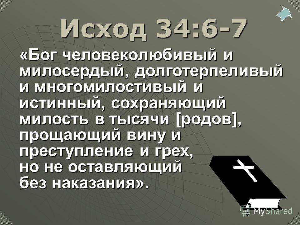 «Бог человеколюбивый и милосердый, долготерпеливый и многомилостивый и истинный, сохраняющий милость в тысячи [родов], прощающий вину и преступление и грех, но не оставляющий без наказания». Исход 34:6-7
