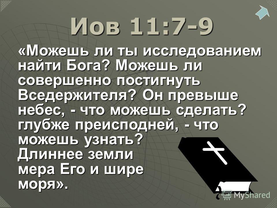 «Можешь ли ты исследованием найти Бога? Можешь ли совершенно постигнуть Вседержителя? Он превыше небес, - что можешь сделать? глубже преисподней, - что можешь узнать? Длиннее земли мера Его и шире моря». Иов 11:7-9