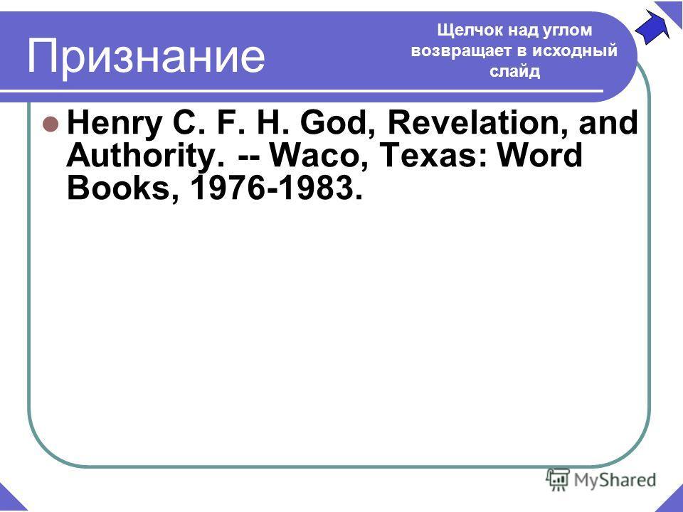 Признание Henry C. F. H. God, Revelation, and Authority. -- Waco, Texas: Word Books, 1976-1983. Щелчок над углом возвращает в исходный слайд