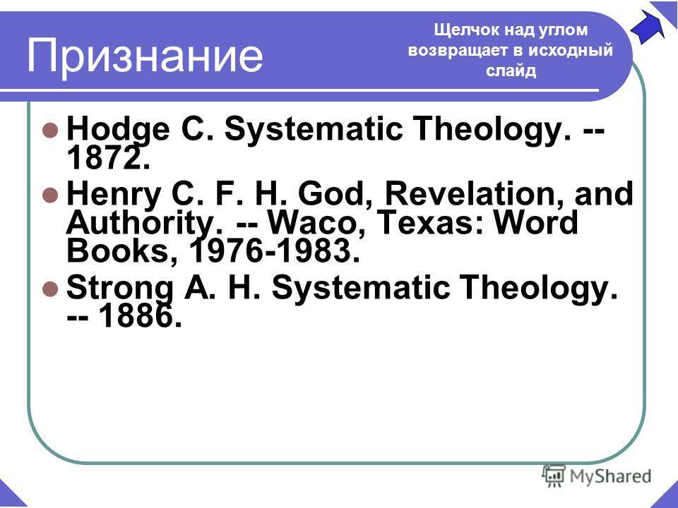 Признание Hodge C. Systematic Theology. -- 1872. Henry C. F. H. God, Revelation, and Authority. -- Waco, Texas: Word Books, 1976-1983. Strong A. H. Systematic Theology. -- 1886. Щелчок над углом возвращает в исходный слайд