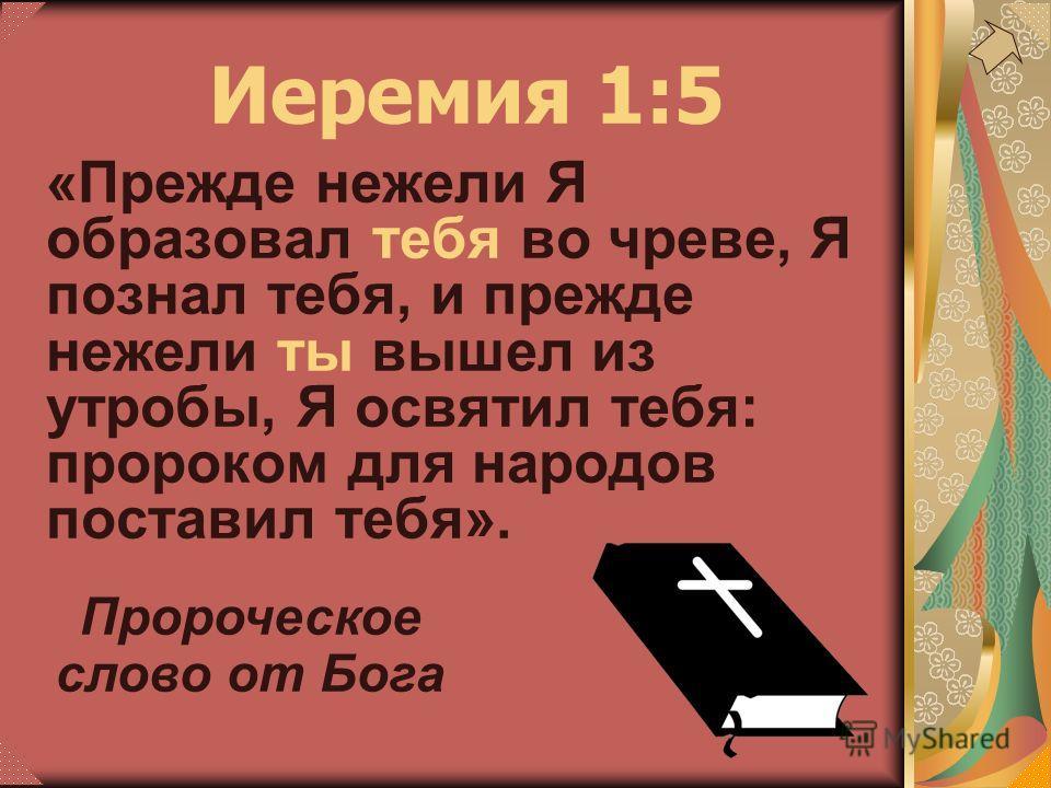 «Прежде нежели Я образовал тебя во чреве, Я познал тебя, и прежде нежели ты вышел из утробы, Я освятил тебя: пророком для народов поставил тебя». Иеремия 1:5 Пророческое слово от Бога
