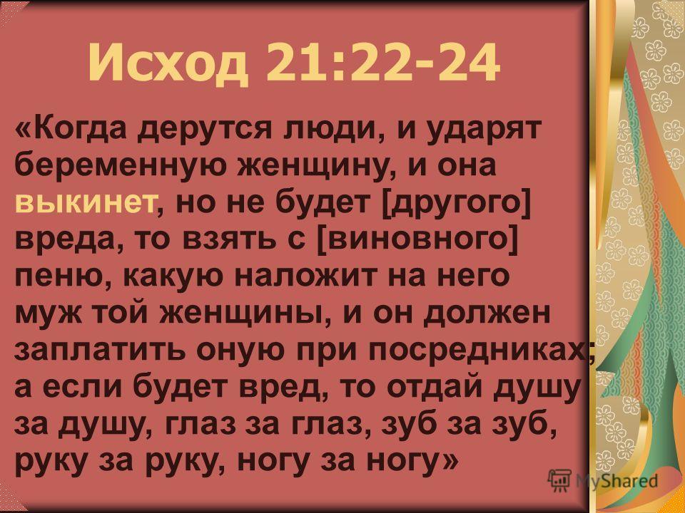«Когда дерутся люди, и ударят беременную женщину, и она выкинет, но не будет [другого] вреда, то взять с [виновного] пеню, какую наложит на него муж той женщины, и он должен заплатить оную при посредниках; а если будет вред, то отдай душу за душу, гл