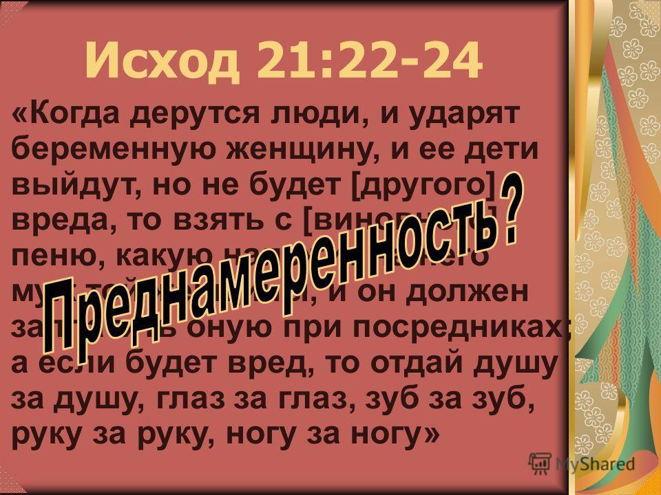 «Когда дерутся люди, и ударят беременную женщину, и ее дети выйдут, но не будет [другого] вреда, то взять с [виновного] пеню, какую наложит на него муж той женщины, и он должен заплатить оную при посредниках; а если будет вред, то отдай душу за душу,