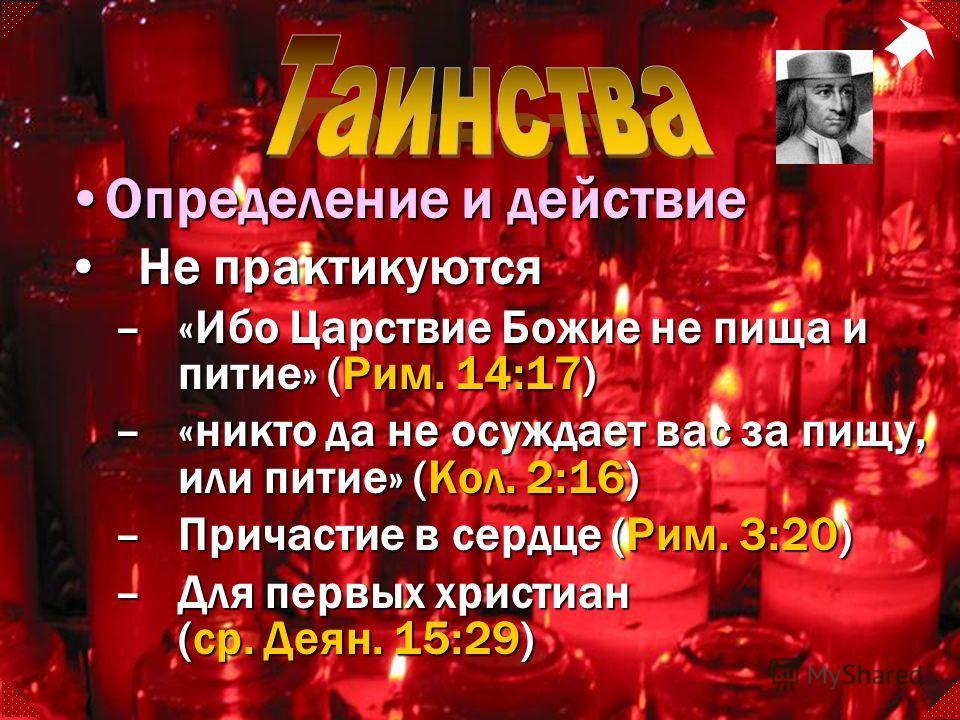 Не практикуютсяНе практикуются –«Ибо Царствие Божие не пища и питие» (Рим. 14:17) –«никто да не осуждает вас за пищу, или питие» (Кол. 2:16) –Причастие в сердце (Рим. 3:20) –Для первых христиан (ср. Деян. 15:29) Определение и действиеОпределение и де