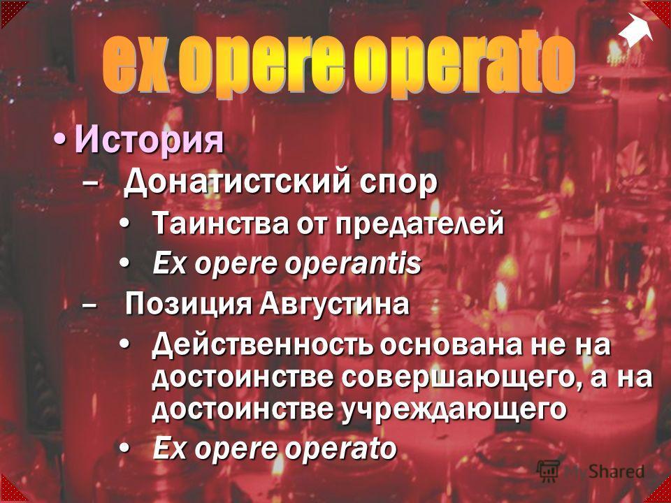 –Донатистский спор Таинства от предателейТаинства от предателей Ex opere operantisEx opere operantis –Позиция Августина Действенность основана не на достоинстве совершающего, а на достоинстве учреждающегоДейственность основана не на достоинстве совер