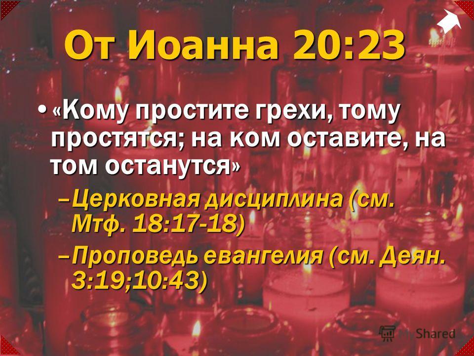 От Иоанна 20:23 «Кому простите грехи, тому простятся; на ком оставите, на том останутся»«Кому простите грехи, тому простятся; на ком оставите, на том останутся» –Церковная дисциплина (см. Мтф. 18:17-18) –Проповедь евангелия (см. Деян. 3:19;10:43)