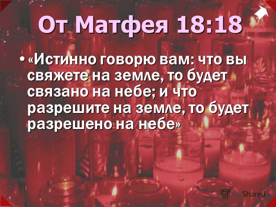 «Истинно говорю вам: что вы свяжете на земле, то будет связано на небе; и что разрешите на земле, то будет разрешено на небе»«Истинно говорю вам: что вы свяжете на земле, то будет связано на небе; и что разрешите на земле, то будет разрешено на небе»