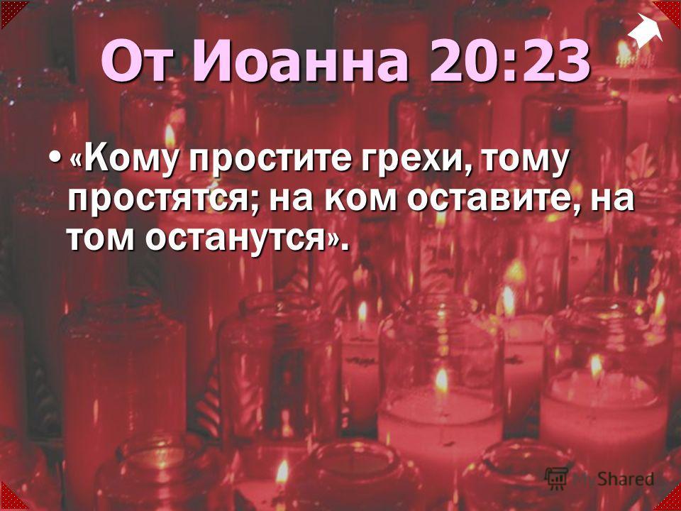 «Кому простите грехи, тому простятся; на ком оставите, на том останутся».«Кому простите грехи, тому простятся; на ком оставите, на том останутся». От Иоанна 20:23