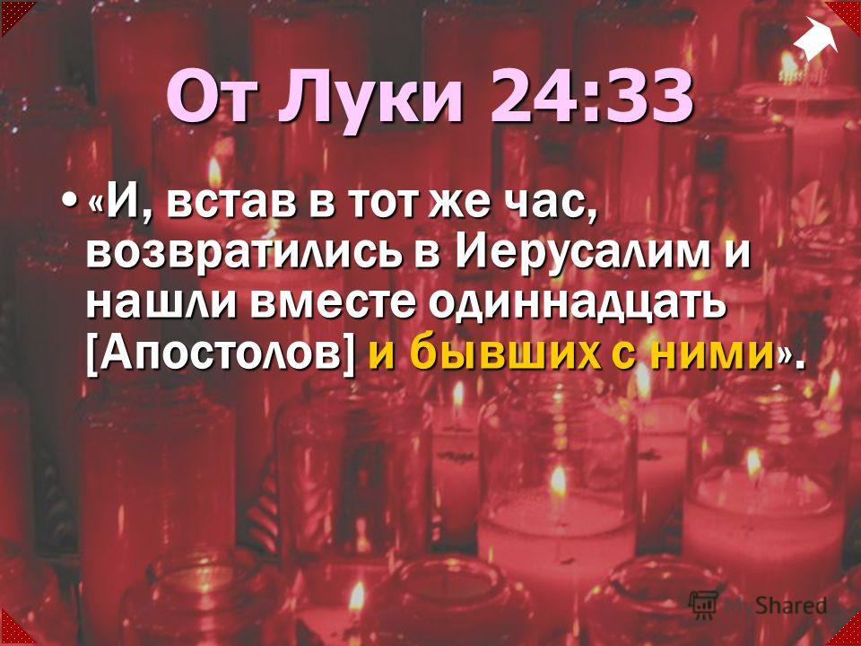 «И, встав в тот же час, возвратились в Иерусалим и нашли вместе одиннадцать [Апостолов] и бывших с ними».«И, встав в тот же час, возвратились в Иерусалим и нашли вместе одиннадцать [Апостолов] и бывших с ними». От Луки 24:33