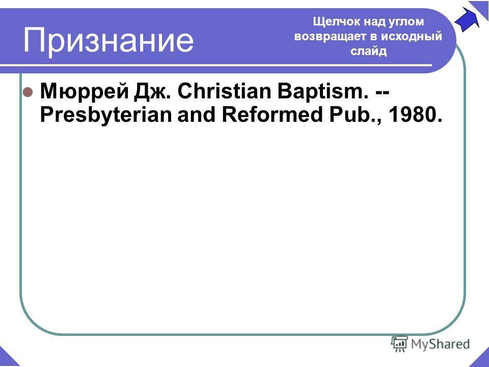 Мюррей Дж. Christian Baptism. -- Presbyterian and Reformed Pub., 1980. Признание Щелчок над углом возвращает в исходный слайд