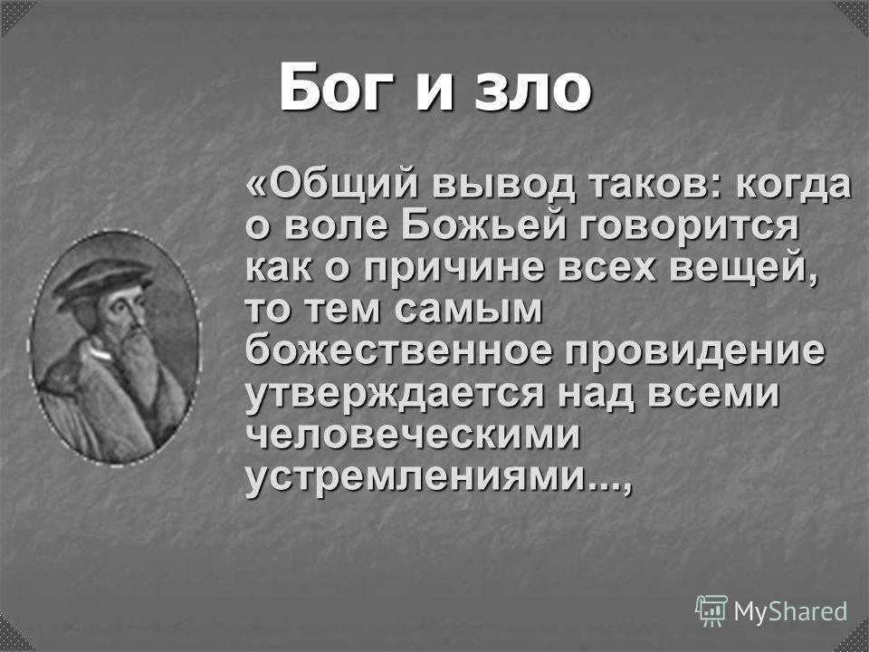 Бог и зло «Общий вывод таков: когда о воле Божьей говорится как о причине всех вещей, то тем самым божественное провидение утверждается над всеми человеческими устремлениями...,