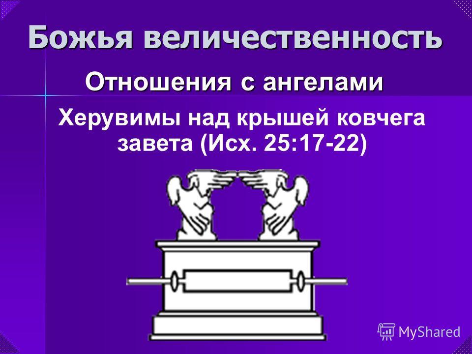 Божья величественность Отношения с ангелами Херувимы над крышей ковчега завета (Исх. 25:17-22)