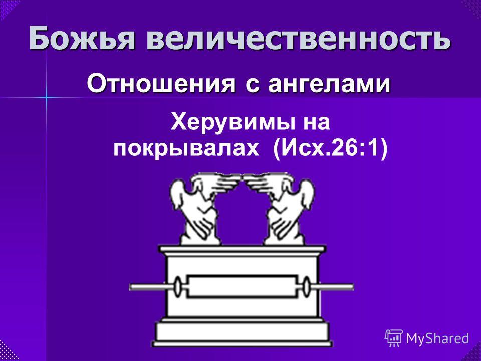 Херувимы на покрывалах (Исх.26:1) Божья величественность Отношения с ангелами