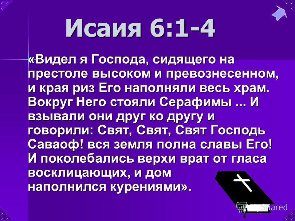 Исаия 6:1-4 «Видел я Господа, сидящего на престоле высоком и превознесенном, и края риз Его наполняли весь храм. Вокруг Него стояли Серафимы... И взывали они друг ко другу и говорили: Свят, Свят, Свят Господь Саваоф! вся земля полна славы Его! И поко