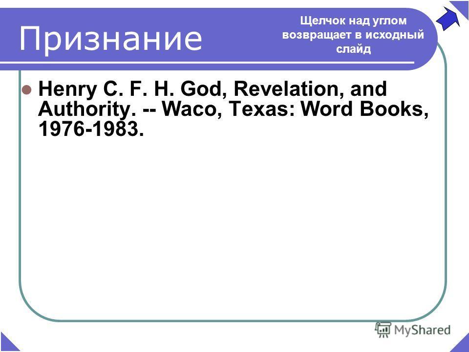Henry C. F. H. God, Revelation, and Authority. -- Waco, Texas: Word Books, 1976-1983. Щелчок над углом возвращает в исходный слайд Признание