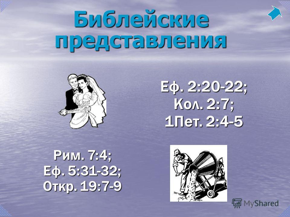 Рим. 7:4; Еф. 5:31-32; Откр. 19:7-9 Еф. 2:20-22; Кол. 2:7; 1Пет. 2:4-5 Библейские представления