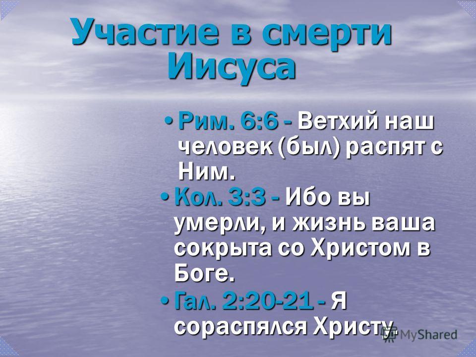 Рим. 6:6 - Ветхий наш человек (был) распят с Ним.Рим. 6:6 - Ветхий наш человек (был) распят с Ним. Кол. 3:3 - Ибо вы умерли, и жизнь ваша сокрыта со Христом в Боге.Кол. 3:3 - Ибо вы умерли, и жизнь ваша сокрыта со Христом в Боге. Гал. 2:20-21 - Я сор