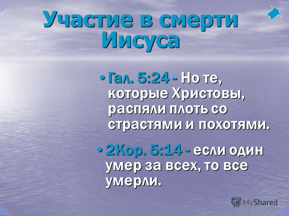 Гал. 5:24 - Но те, которые Христовы, распяли плоть со страстями и похотями.Гал. 5:24 - Но те, которые Христовы, распяли плоть со страстями и похотями. 2Кор. 5:14 - если один умер за всех, то все умерли.2Кор. 5:14 - если один умер за всех, то все умер