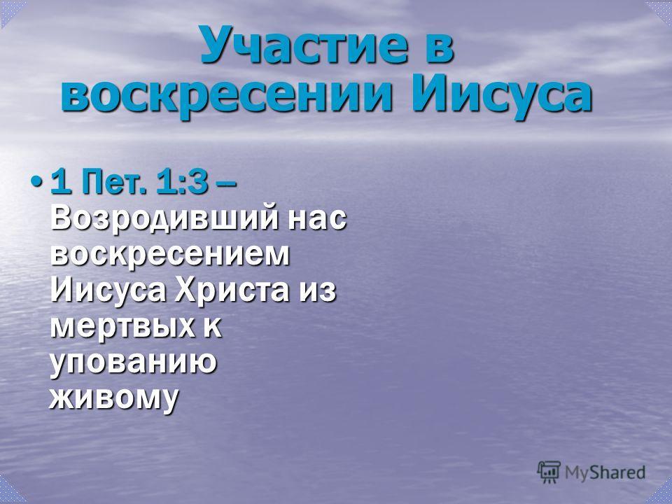 1 Пет. 1:3 -- Возродивший нас воскресением Иисуса Христа из мертвых к упованию живому1 Пет. 1:3 -- Возродивший нас воскресением Иисуса Христа из мертвых к упованию живому Участие в воскресении Иисуса