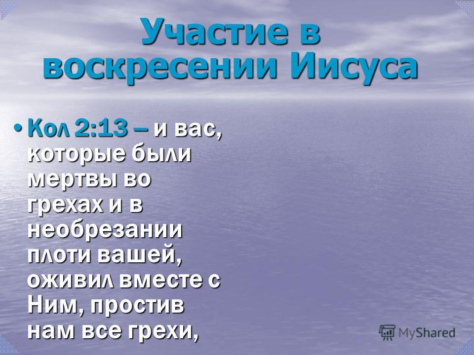Кол 2:13 -- и вас, которые были мертвы во грехах и в необрезании плоти вашей, оживил вместе с Ним, простив нам все грехи,Кол 2:13 -- и вас, которые были мертвы во грехах и в необрезании плоти вашей, оживил вместе с Ним, простив нам все грехи, Участие