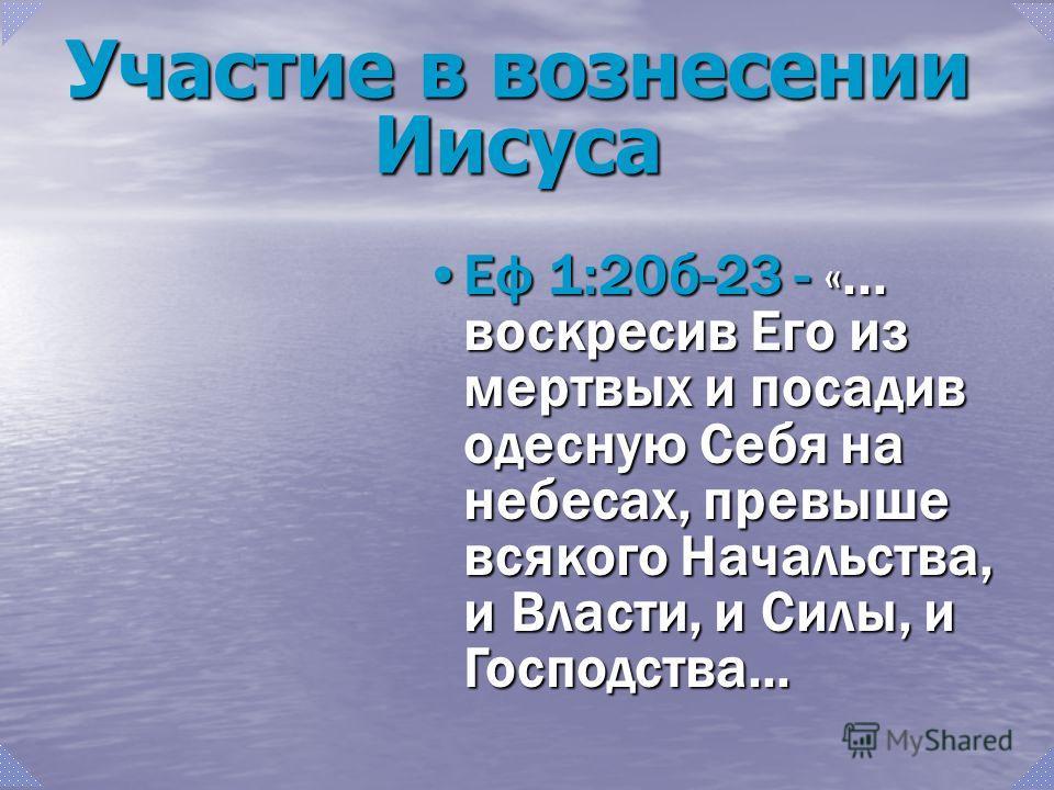 Еф 1:20б-23 - «... воскресив Его из мертвых и посадив одесную Себя на небесах, превыше всякого Начальства, и Власти, и Силы, и Господства...Еф 1:20б-23 - «... воскресив Его из мертвых и посадив одесную Себя на небесах, превыше всякого Начальства, и В