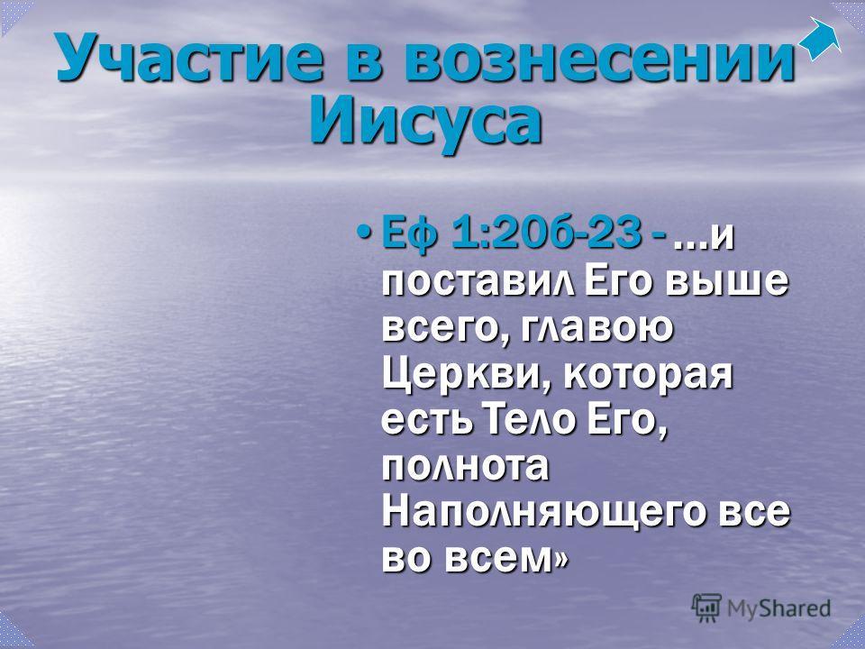 ...и поставил Его выше всего, главою Церкви, которая есть Тело Его, полнота Наполняющего все во всем»...и поставил Его выше всего, главою Церкви, которая есть Тело Его, полнота Наполняющего все во всем» Еф 1:20б-23 -Еф 1:20б-23 - Участие в вознесении