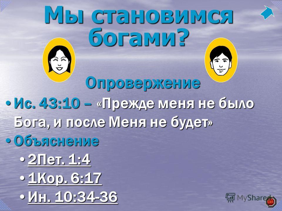 Ис. 43:10 – «Прежде меня не было Бога, и после Меня не будет»Ис. 43:10 – «Прежде меня не было Бога, и после Меня не будет» ОбъяснениеОбъяснение 2Пет. 1:42Пет. 1:42Пет. 1:42Пет. 1:4 1Кор. 6:171Кор. 6:171Кор. 6:171Кор. 6:17 Ин. 10:34-36Ин. 10:34-36Ин.