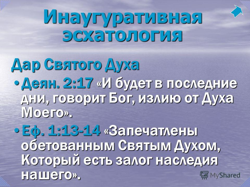 Инаугуративная эсхатология Дар Святого Духа Деян. 2:17 «И будет в последние дни, говорит Бог, излию от Духа Моего».Деян. 2:17 «И будет в последние дни, говорит Бог, излию от Духа Моего». Еф. 1:13-14 «Запечатлены обетованным Святым Духом, Который есть