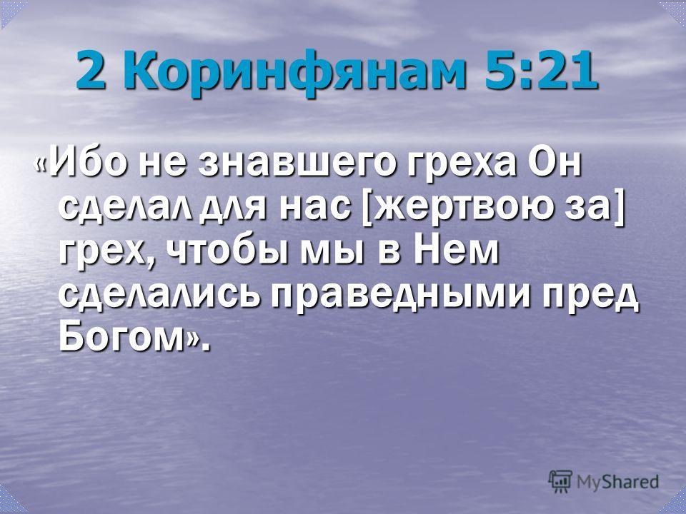 2 Коринфянам 5:21 «Ибо не знавшего греха Он сделал для нас [жертвою за] грех, чтобы мы в Нем сделались праведными пред Богом».