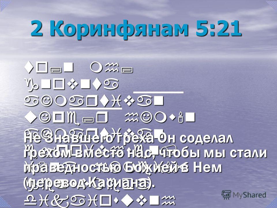 to;n mh; gnovnta aJmartivan uJpe;r hJmw'n aJmartivan ejpoivhsen, i{na hJmei' genwvmeqa dikaiosuvnh qeou' ejn aujtw'/. Не Знавшего греха Он соделал грехом вместо нас, чтобы мы стали праведностью Божией в Нем (перевод Касиана). 2 Коринфянам 5:21