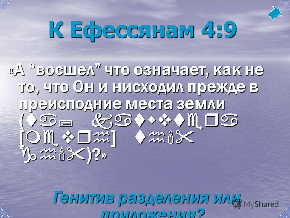 К Ефессянам 4:9 «А восшел что означает, как не то, что Он и нисходил прежде в преисподние места земли (ta; katwvtera [mevrh] th' gh') ?» Генитив разделения или приложения?