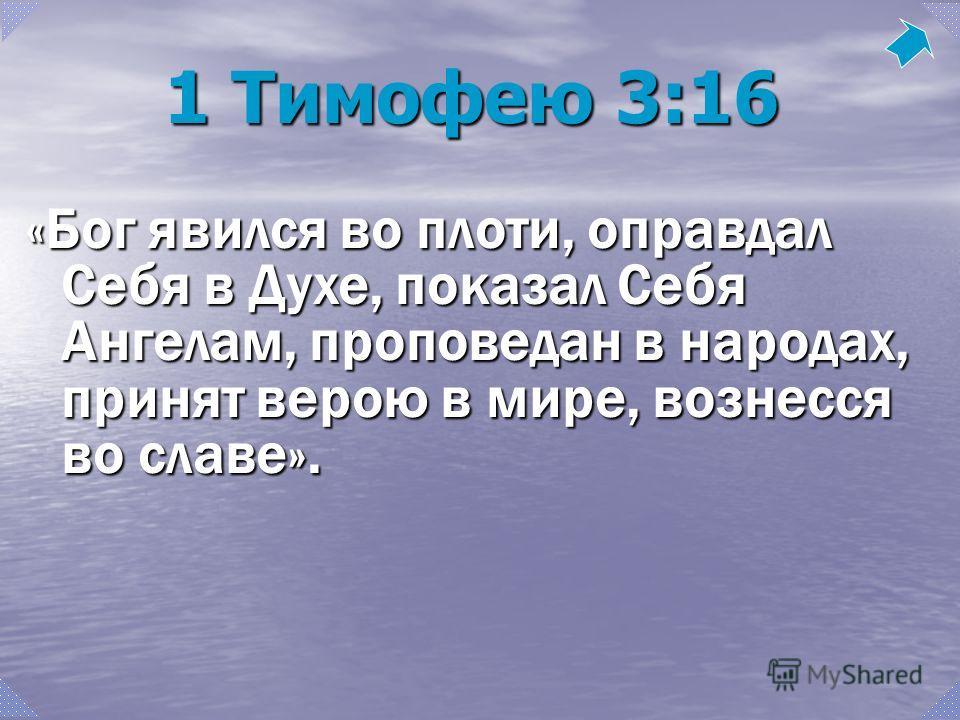 1 Тимофею 3:16 «Бог явился во плоти, оправдал Себя в Духе, показал Себя Ангелам, проповедан в народах, принят верою в мире, вознесся во славе».