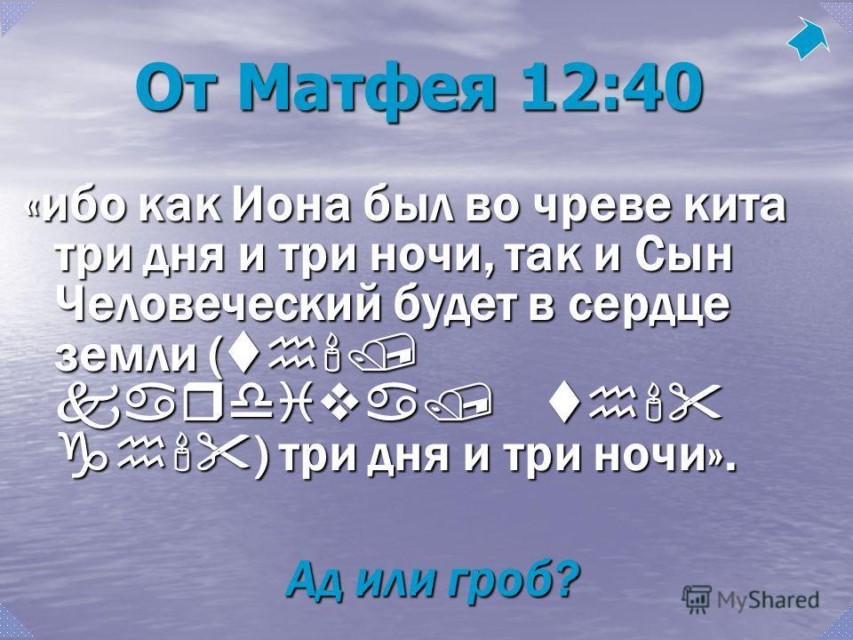 От Матфея 12:40 «ибо как Иона был во чреве кита три дня и три ночи, так и Сын Человеческий будет в сердце земли ( th'/ kardiva/ th' gh' ) три дня и три ночи». Ад или гроб?