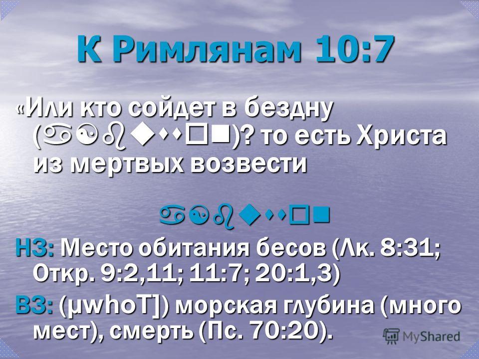 К Римлянам 10:7 «Или кто сойдет в бездну ( a[busson )? то есть Христа из мертвых возвести a[busson НЗ: Место обитания бесов (Лк. 8:31; Откр. 9:2,11; 11:7; 20:1,3) ВЗ: ( µwhoT] ) морская глубина (много мест), смерть (Пс. 70:20).