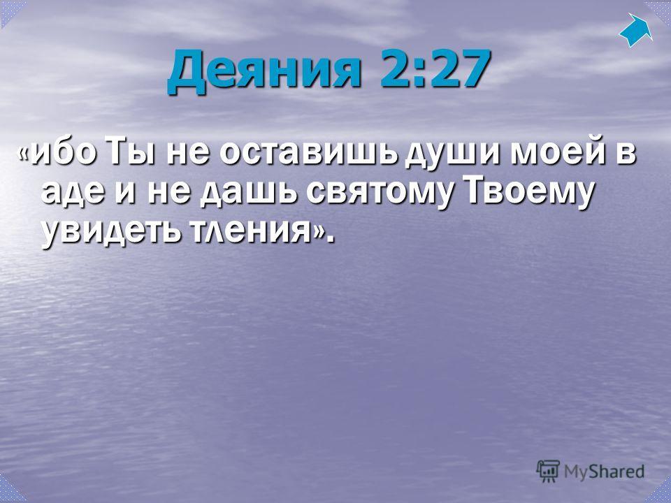 Деяния 2:27 «ибо Ты не оставишь души моей в аде и не дашь святому Твоему увидеть тления».