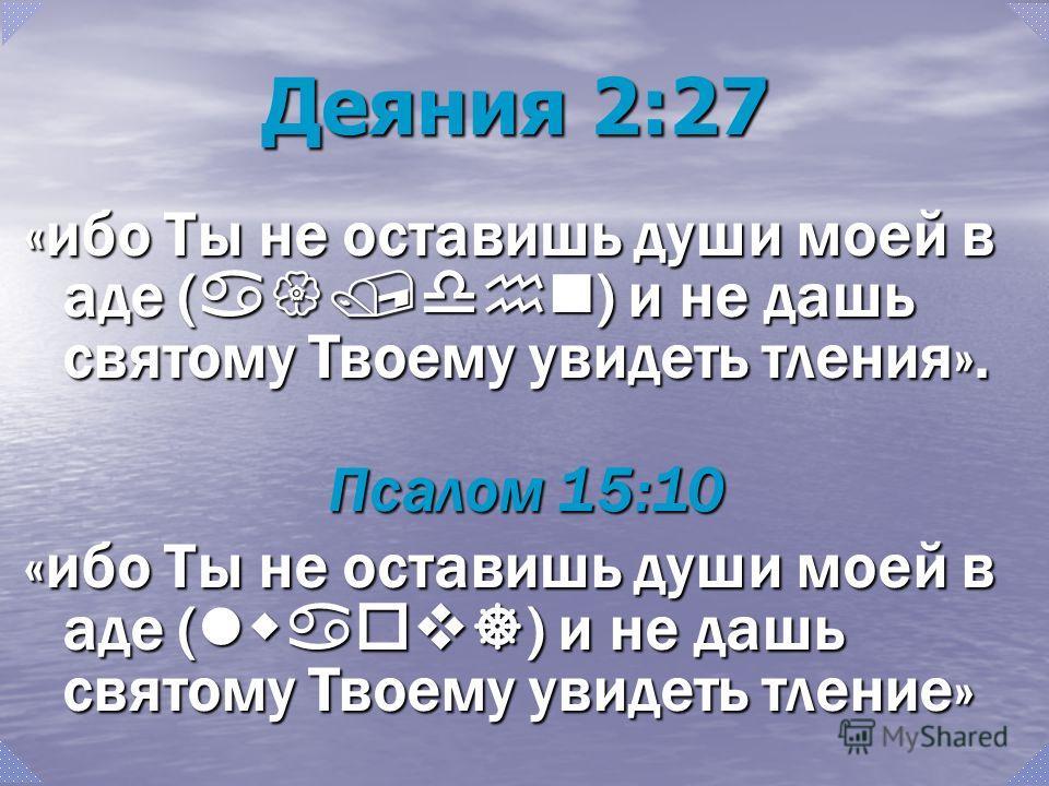 Деяния 2:27 «ибо Ты не оставишь души моей в аде ( a{/dhn ) и не дашь святому Твоему увидеть тления». Псалом 15:10 «ибо Ты не оставишь души моей в аде ( lwaov] ) и не дашь святому Твоему увидеть тление»