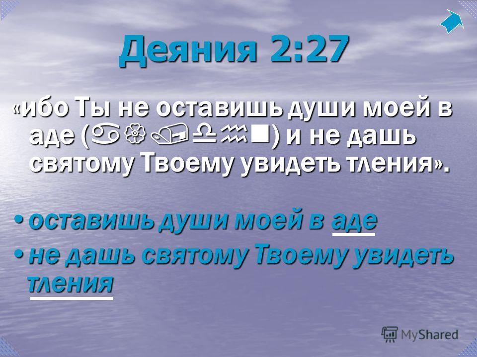 оставишь души моей в адеоставишь души моей в аде не дашь святому Твоему увидеть тленияне дашь святому Твоему увидеть тления Деяния 2:27 «ибо Ты не оставишь души моей в аде ( a{/dhn ) и не дашь святому Твоему увидеть тления».