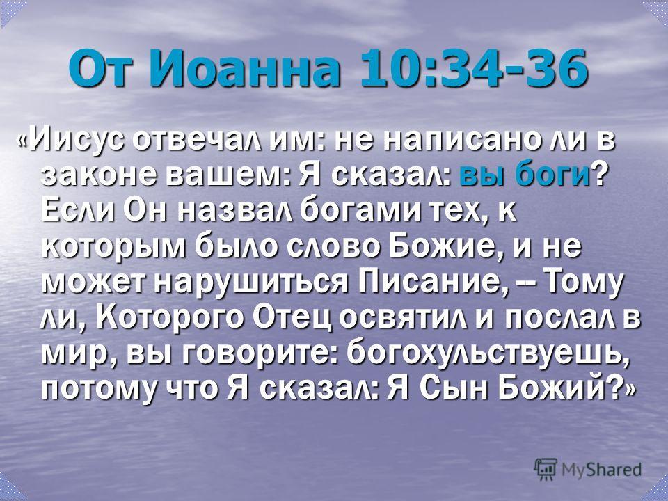 От Иоанна 10:34-36 «Иисус отвечал им: не написано ли в законе вашем: Я сказал: вы боги? Если Он назвал богами тех, к которым было слово Божие, и не может нарушиться Писание, -- Тому ли, Которого Отец освятил и послал в мир, вы говорите: богохульствуе