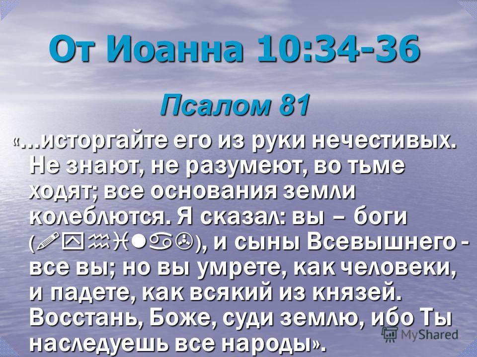От Иоанна 10:34-36 Псалом 81 «...исторгайте его из руки нечестивых. Не знают, не разумеют, во тьме ходят; все основания земли колеблются. Я сказал: вы – боги ( !yhila> ), и сыны Всевышнего - все вы; но вы умрете, как человеки, и падете, как всякий из