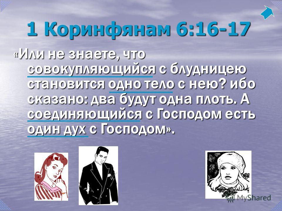 «Или не знаете, что совокупляющийся с блудницею становится одно тело с нею? ибо сказано: два будут одна плоть. А соединяющийся с Господом есть один дух с Господом». 1 Коринфянам 6:16-17