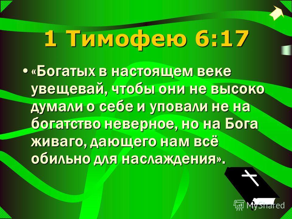 1 Тимофею 6:17 «Богатых в настоящем веке увещевай, чтобы они не высоко думали о себе и уповали не на богатство неверное, но на Бога живаго, дающего нам всё обильно для наслаждения».«Богатых в настоящем веке увещевай, чтобы они не высоко думали о себе