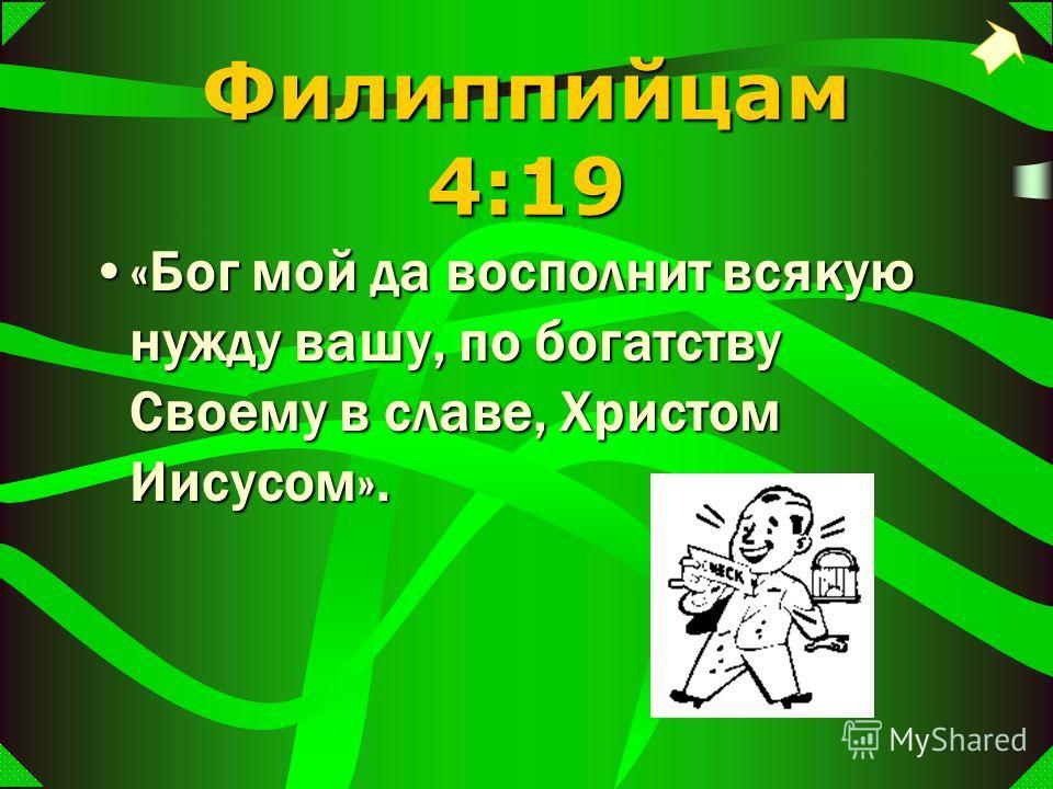 Филиппийцам 4:19 «Бог мой да восполнит всякую нужду вашу, по богатству Своему в славе, Христом Иисусом».«Бог мой да восполнит всякую нужду вашу, по богатству Своему в славе, Христом Иисусом».