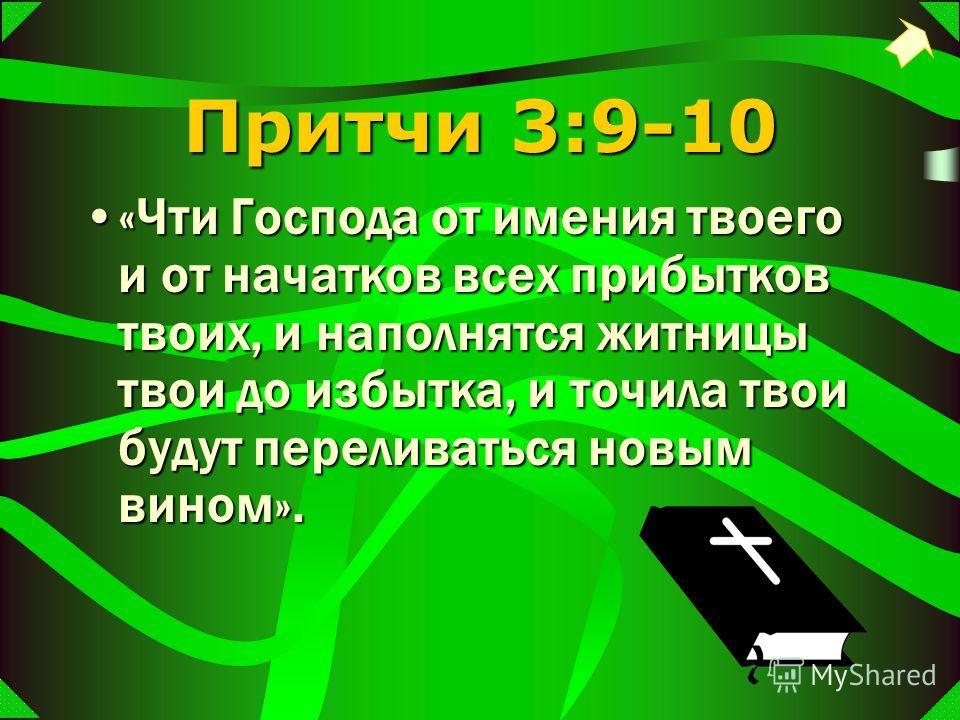 Притчи 3:9-10 «Чти Господа от имения твоего и от начатков всех прибытков твоих, и наполнятся житницы твои до избытка, и точила твои будут переливаться новым вином».«Чти Господа от имения твоего и от начатков всех прибытков твоих, и наполнятся житницы