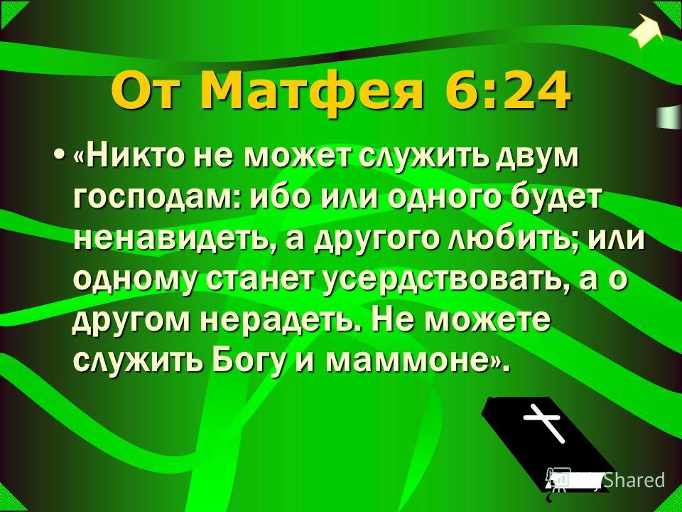 От Матфея 6:24 «Никто не может служить двум господам: ибо или одного будет ненавидеть, а другого любить; или одному станет усердствовать, а о другом нерадеть. Не можете служить Богу и маммоне».«Никто не может служить двум господам: ибо или одного буд