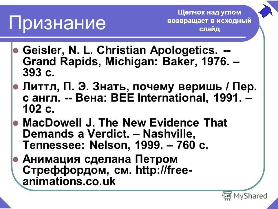 Признание Geisler, N. L. Christian Apologetics. -- Grand Rapids, Michigan: Baker, 1976. – 393 c. Литтл, П. Э. Знать, почему веришь / Пер. с англ. -- Вена: BEE International, 1991. – 102 c. MаcDowell J. The New Evidence That Demands a Verdict. – Nashv