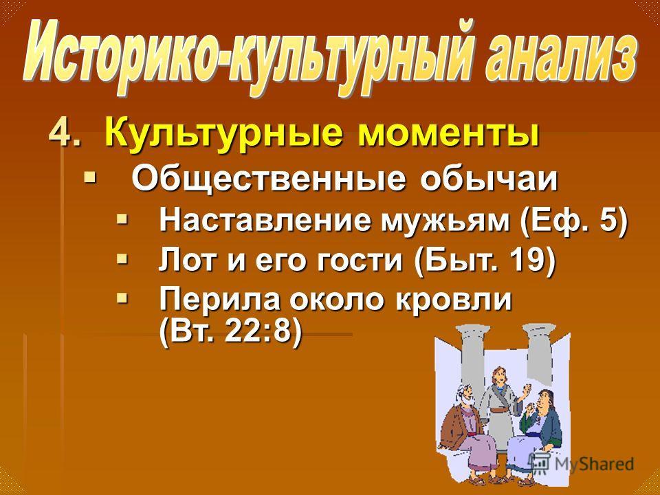 4.Культурные моменты Общественные обычаи Общественные обычаи Наставление мужьям (Еф. 5) Наставление мужьям (Еф. 5) Лот и его гости (Быт. 19) Лот и его гости (Быт. 19) Перила около кровли (Вт. 22:8) Перила около кровли (Вт. 22:8)