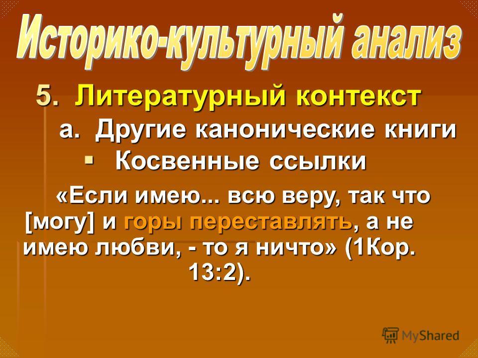 5.Литературный контекст а. Другие канонические книги Косвенные ссылки Косвенные ссылки «Если имею... всю веру, так что [могу] и горы переставлять, а не имею любви, - то я ничто» (1Кор. 13:2).